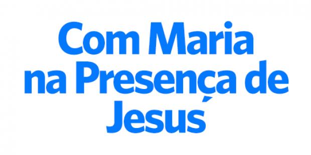 Com Maria na presença de Jesus - 09/08/17